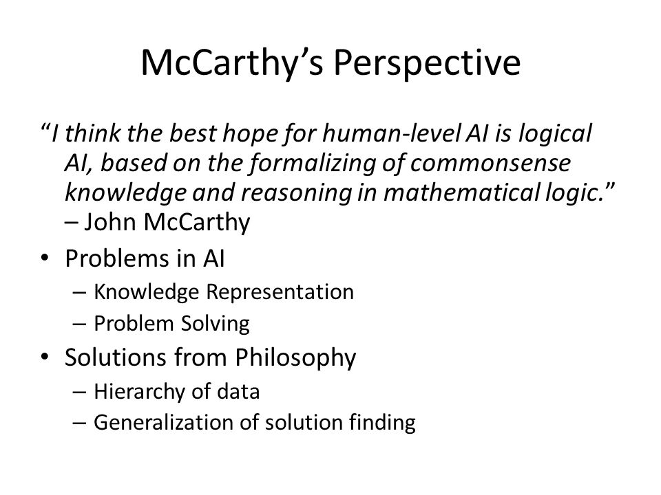 McCarthy's Perspective I think the best hope for human-level AI is logical AI, based on the formalizing of commonsense knowledge and reasoning in mathematical logic. – John McCarthy Problems in AI – Knowledge Representation – Problem Solving Solutions from Philosophy – Hierarchy of data – Generalization of solution finding
