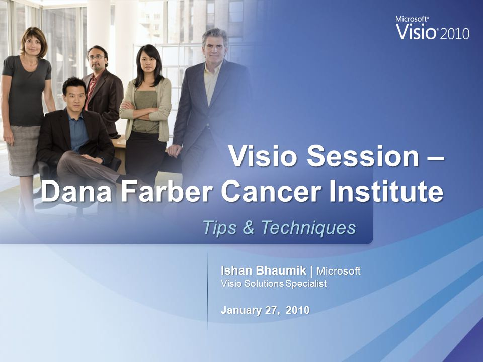 Ishan Bhaumik | Microsoft Visio Solutions Specialist January 27, 2010 Tips & Techniques Tips & Techniques Visio Session – Dana Farber Cancer Institute