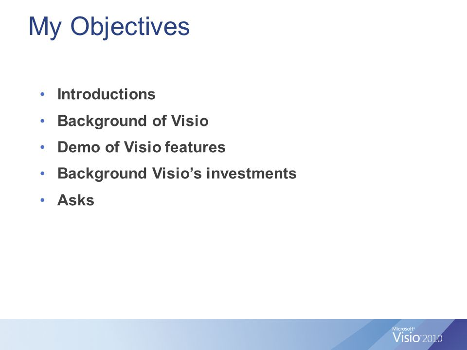 My Objectives Introductions Background of Visio Demo of Visio features Background Visio's investments Asks