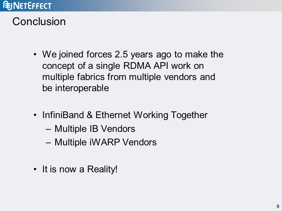 9 Conclusion We joined forces 2.5 years ago to make the concept of a single RDMA API work on multiple fabrics from multiple vendors and be interoperable InfiniBand & Ethernet Working Together –Multiple IB Vendors –Multiple iWARP Vendors It is now a Reality!