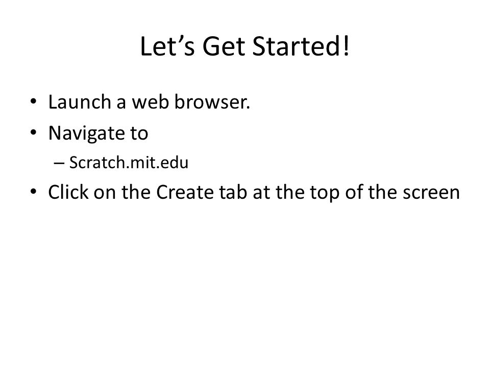 Let's Get Started! Launch a web browser. Navigate to – Scratch.mit.edu Click on the Create tab at the top of the screen