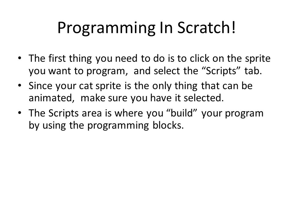 "Programming In Scratch! The first thing you need to do is to click on the sprite you want to program, and select the ""Scripts"" tab. Since your cat spr"