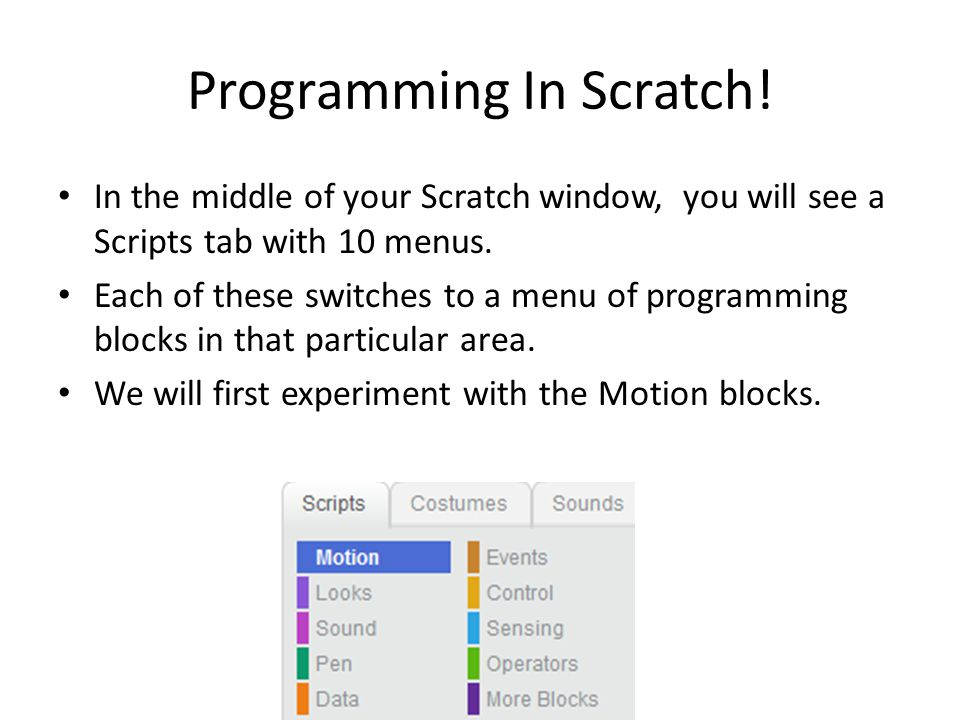Programming In Scratch! In the middle of your Scratch window, you will see a Scripts tab with 10 menus. Each of these switches to a menu of programmin