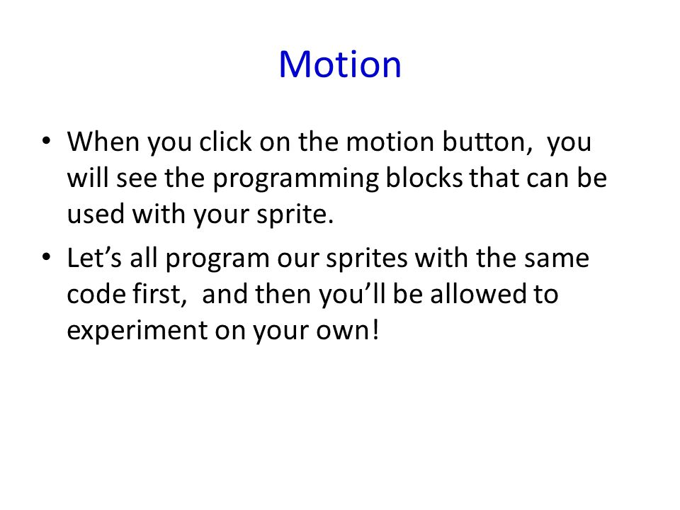 Motion When you click on the motion button, you will see the programming blocks that can be used with your sprite. Let's all program our sprites with