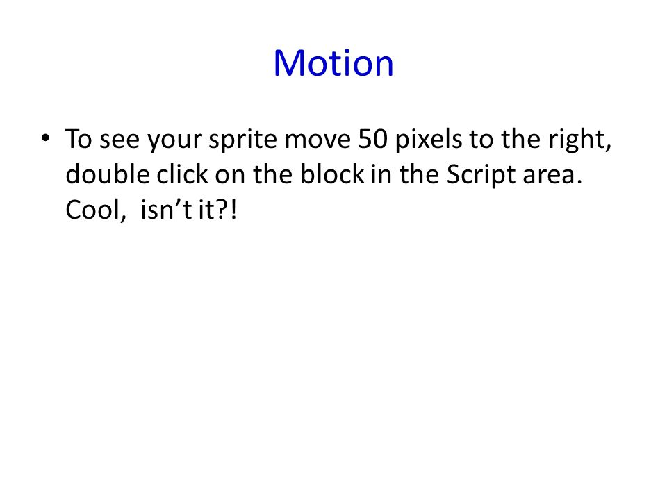 Motion To see your sprite move 50 pixels to the right, double click on the block in the Script area. Cool, isn't it?!