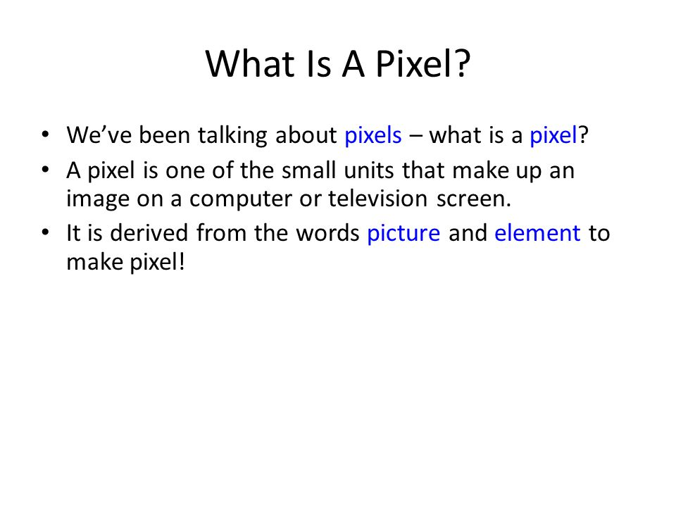 What Is A Pixel? We've been talking about pixels – what is a pixel? A pixel is one of the small units that make up an image on a computer or televisio