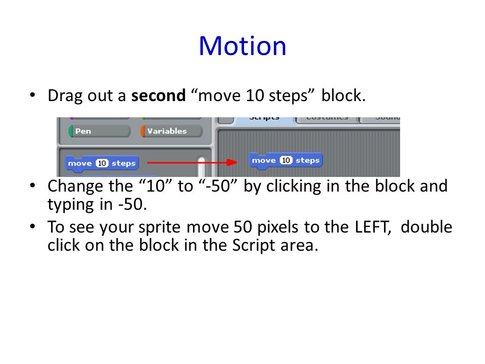 "Motion Drag out a second ""move 10 steps"" block. Change the ""10"" to ""-50"" by clicking in the block and typing in -50. To see your sprite move 50 pixels"