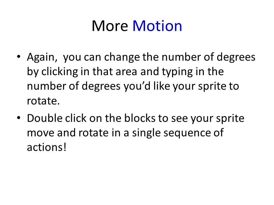 More Motion Again, you can change the number of degrees by clicking in that area and typing in the number of degrees you'd like your sprite to rotate.