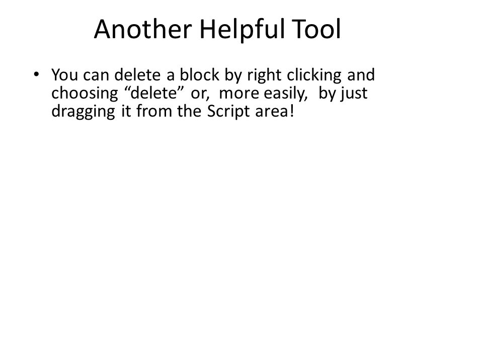 "Another Helpful Tool You can delete a block by right clicking and choosing ""delete"" or, more easily, by just dragging it from the Script area!"