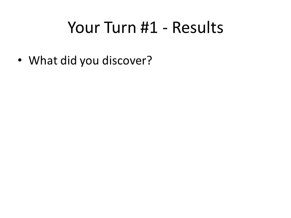 Your Turn #1 - Results What did you discover?