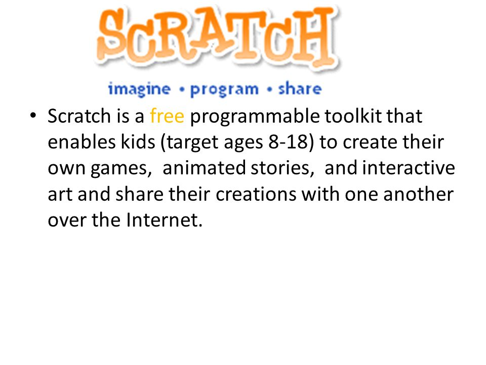 What is Scratch? Scratch is a free programmable toolkit that enables kids (target ages 8-18) to create their own games, animated stories, and interact