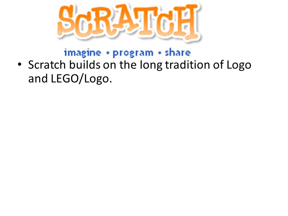 What is Scratch? Scratch builds on the long tradition of Logo and LEGO/Logo.