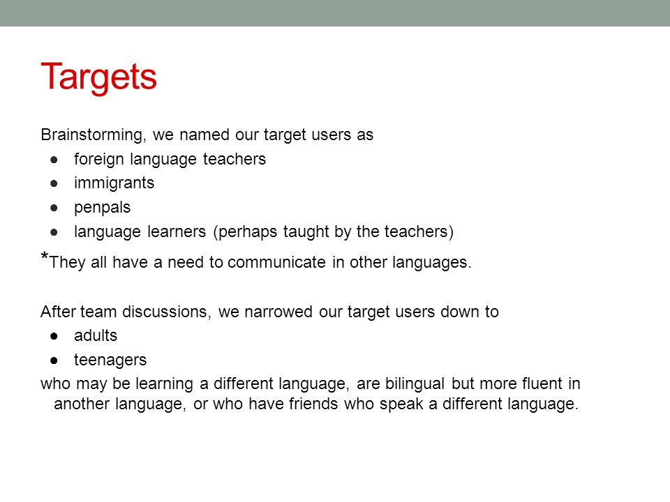 Targets Brainstorming, we named our target users as ●foreign language teachers ●immigrants ●penpals ●language learners (perhaps taught by the teachers