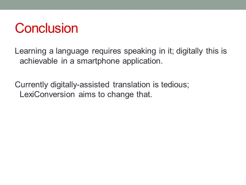 Conclusion Learning a language requires speaking in it; digitally this is achievable in a smartphone application. Currently digitally-assisted transla