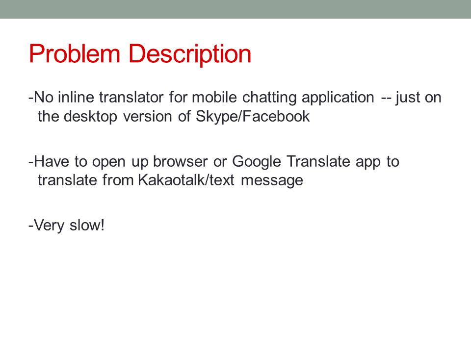Problem Description -No inline translator for mobile chatting application -- just on the desktop version of Skype/Facebook -Have to open up browser or Google Translate app to translate from Kakaotalk/text message -Very slow!