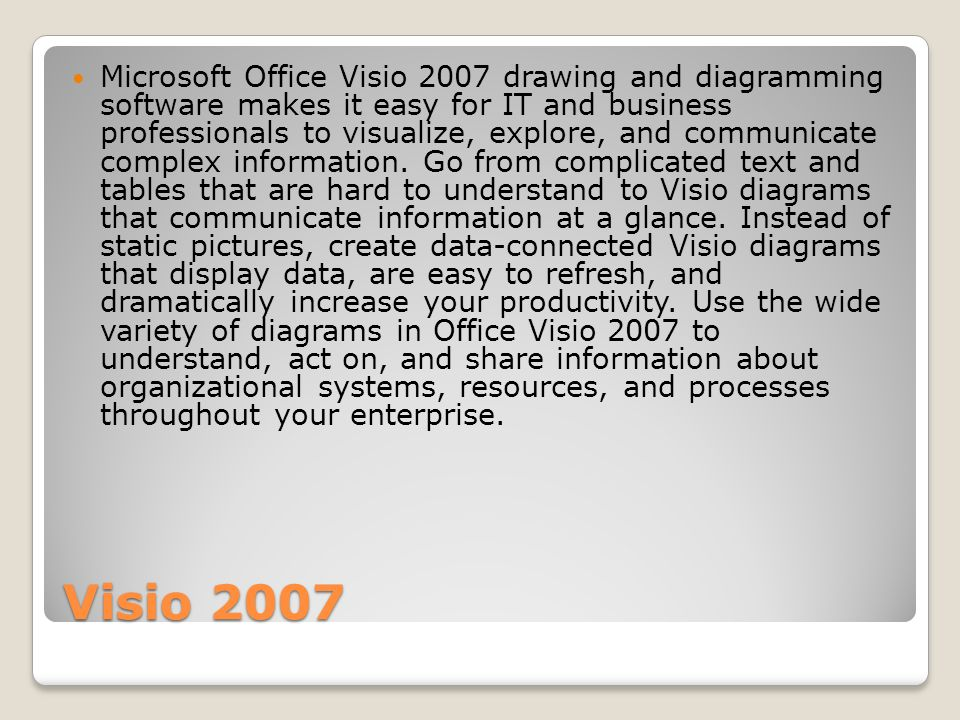 Visio 2007 Microsoft Office Visio 2007 drawing and diagramming software makes it easy for IT and business professionals to visualize, explore, and com