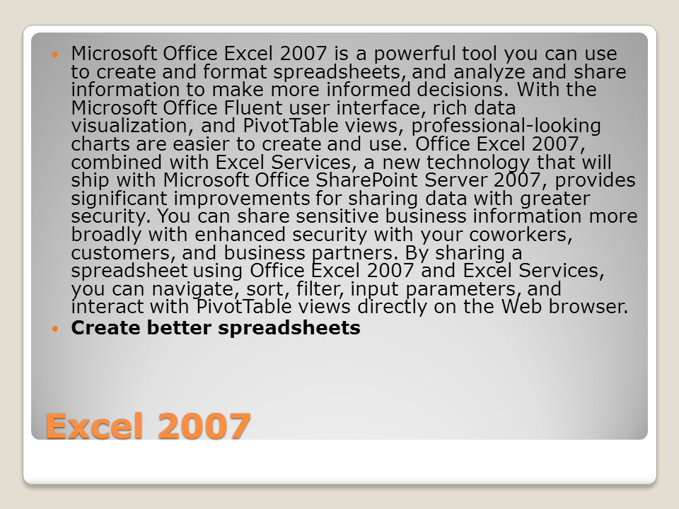 Excel 2007 Microsoft Office Excel 2007 is a powerful tool you can use to create and format spreadsheets, and analyze and share information to make mor