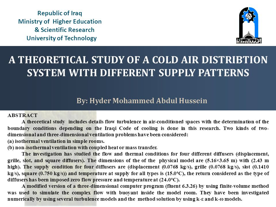 Republic of Iraq Ministry of Higher Education & Scientific Research University of Technology By: Hyder Mohammed Abdul Hussein ABSTRACT A theoretical study includes details flow turbulence in air-conditioned spaces with the determination of the boundary conditions depending on the Iraqi Code of cooling is done in this research.