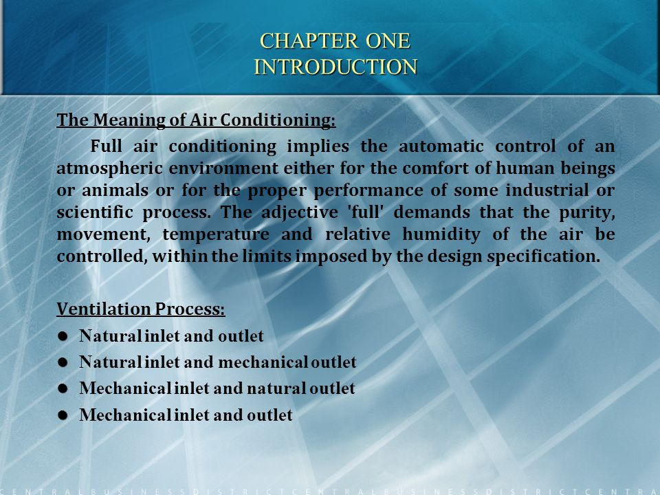 CHAPTER ONE INTRODUCTION The Meaning of Air Conditioning: Full air conditioning implies the automatic control of an atmospheric environment either for the comfort of human beings or animals or for the proper performance of some industrial or scientific process.