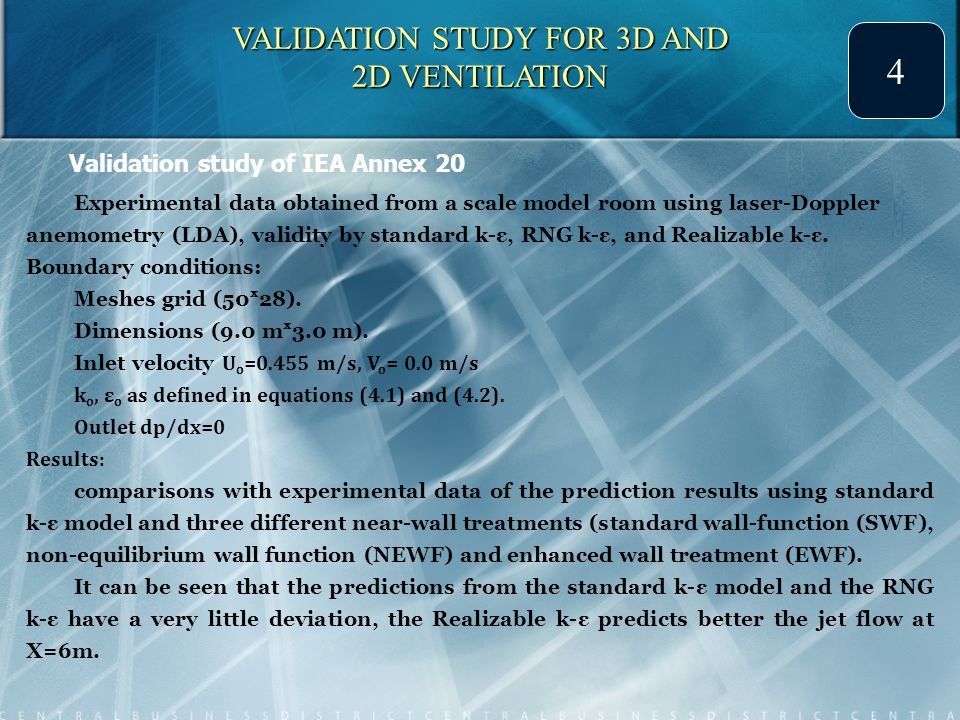 VALIDATION STUDY FOR 3D AND 2D VENTILATION 4 Validation study of IEA Annex 20 Experimental data obtained from a scale model room using laser-Doppler anemometry (LDA), validity by standard k-ε, RNG k-ε, and Realizable k-ε.