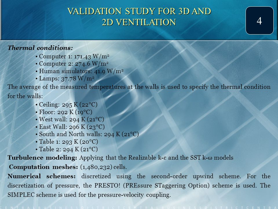 VALIDATION STUDY FOR 3D AND 2D VENTILATION 4 Thermal conditions: Computer 1: 171.43 W/m 2 Computer 2: 274.6 W/m 2 Human simulators: 41.9 W/m 2 Lamps: 37.78 W/m 2 The average of the measured temperatures at the walls is used to specify the thermal condition for the walls: Ceiling: 295 K (22°C) Floor: 292 K (19°C) West wall: 294 K (21°C) East Wall: 296 K (23°C) South and North walls: 294 K (21°C) Table 1: 293 K (20°C) Table 2: 294 K (21°C) Turbulence modeling: Applying that the Realizable k-ε and the SST k-ω models Computation meshes: (1,480,232) cells.