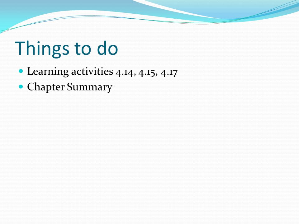 Things to do Learning activities 4.14, 4.15, 4.17 Chapter Summary