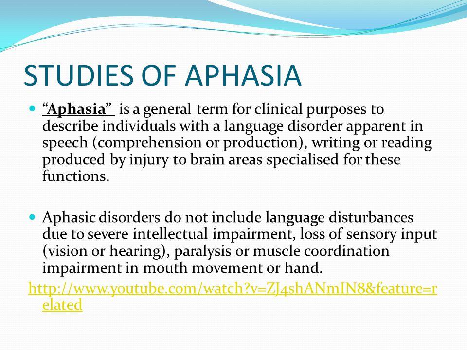 STUDIES OF APHASIA Aphasia is a general term for clinical purposes to describe individuals with a language disorder apparent in speech (comprehension or production), writing or reading produced by injury to brain areas specialised for these functions.