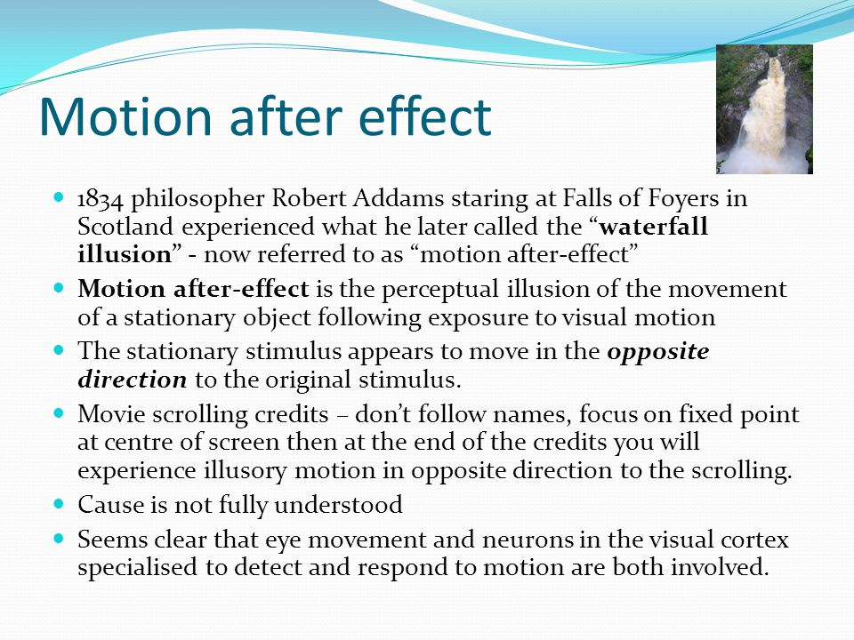 Motion after effect 1834 philosopher Robert Addams staring at Falls of Foyers in Scotland experienced what he later called the waterfall illusion - now referred to as motion after-effect Motion after-effect is the perceptual illusion of the movement of a stationary object following exposure to visual motion The stationary stimulus appears to move in the opposite direction to the original stimulus.