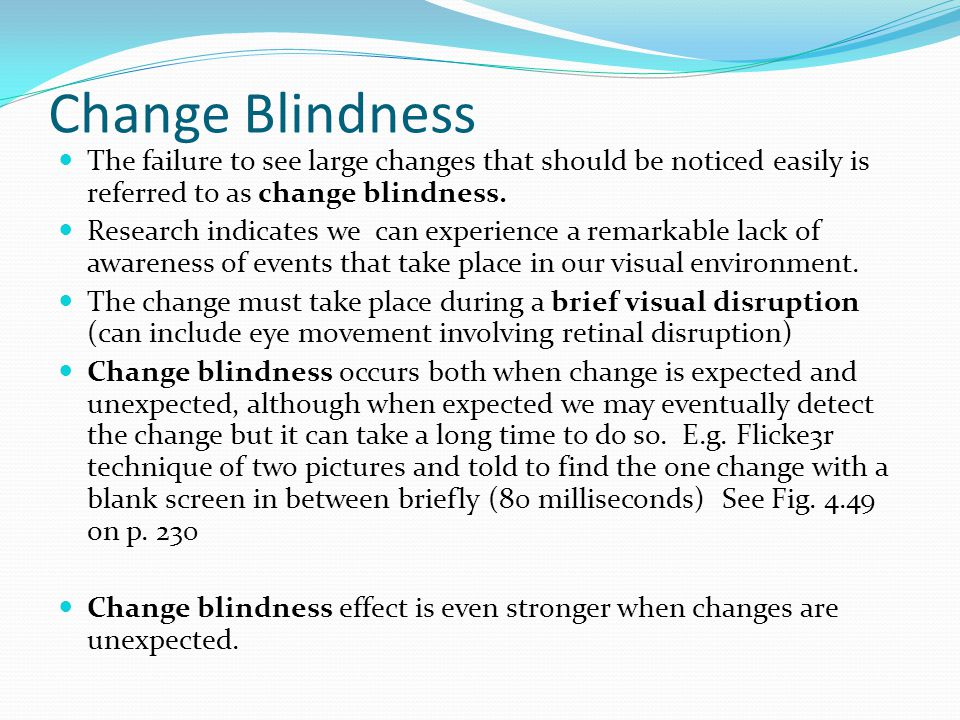 Change Blindness The failure to see large changes that should be noticed easily is referred to as change blindness.