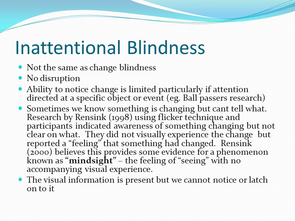 Inattentional Blindness Not the same as change blindness No disruption Ability to notice change is limited particularly if attention directed at a specific object or event (eg.
