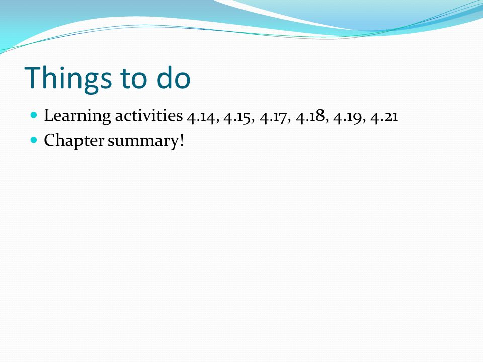 Things to do Learning activities 4.14, 4.15, 4.17, 4.18, 4.19, 4.21 Chapter summary!