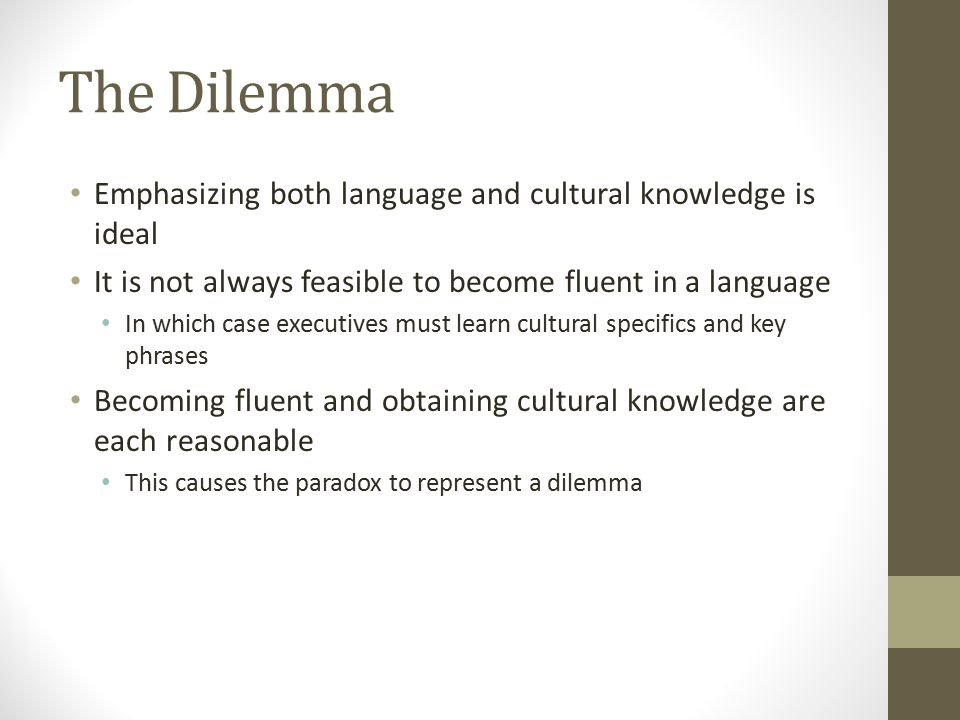 The Dilemma Emphasizing both language and cultural knowledge is ideal It is not always feasible to become fluent in a language In which case executives must learn cultural specifics and key phrases Becoming fluent and obtaining cultural knowledge are each reasonable This causes the paradox to represent a dilemma