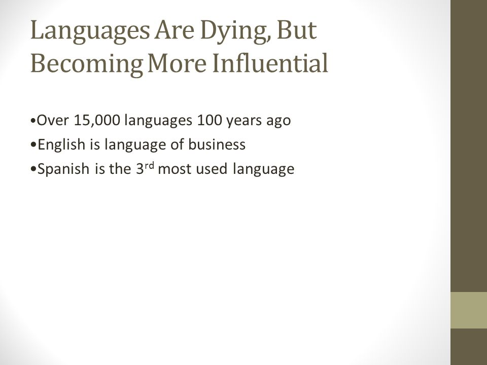Languages Are Dying, But Becoming More Influential Over 15,000 languages 100 years ago English is language of business Spanish is the 3 rd most used language