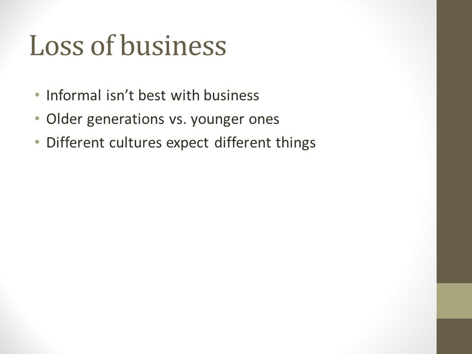 Loss of business Informal isn't best with business Older generations vs.