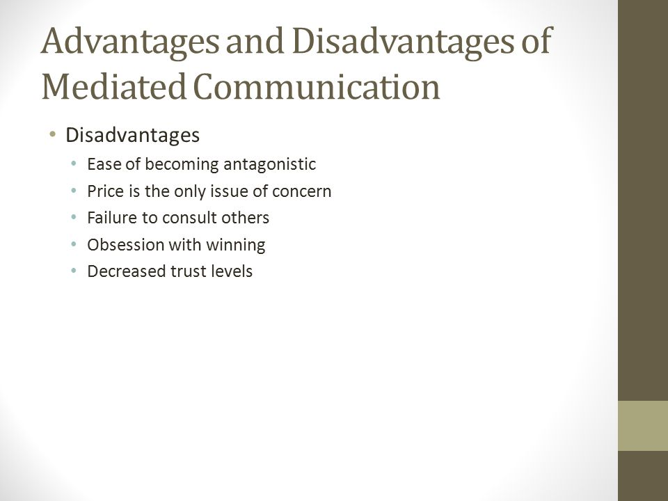Advantages and Disadvantages of Mediated Communication Disadvantages Ease of becoming antagonistic Price is the only issue of concern Failure to consult others Obsession with winning Decreased trust levels