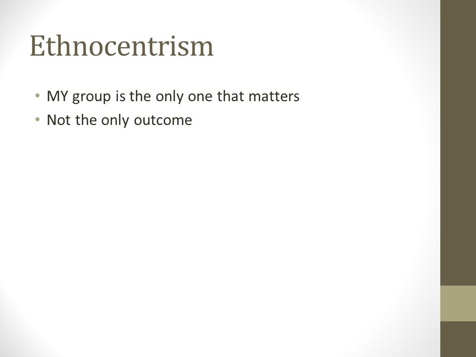 Ethnocentrism MY group is the only one that matters Not the only outcome