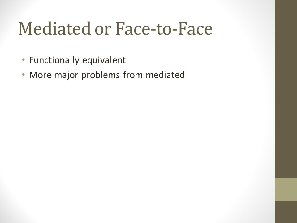Mediated or Face-to-Face Functionally equivalent More major problems from mediated