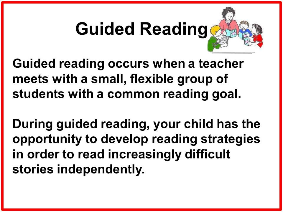 Guided Reading Guided reading occurs when a teacher meets with a small, flexible group of students with a common reading goal. During guided reading,