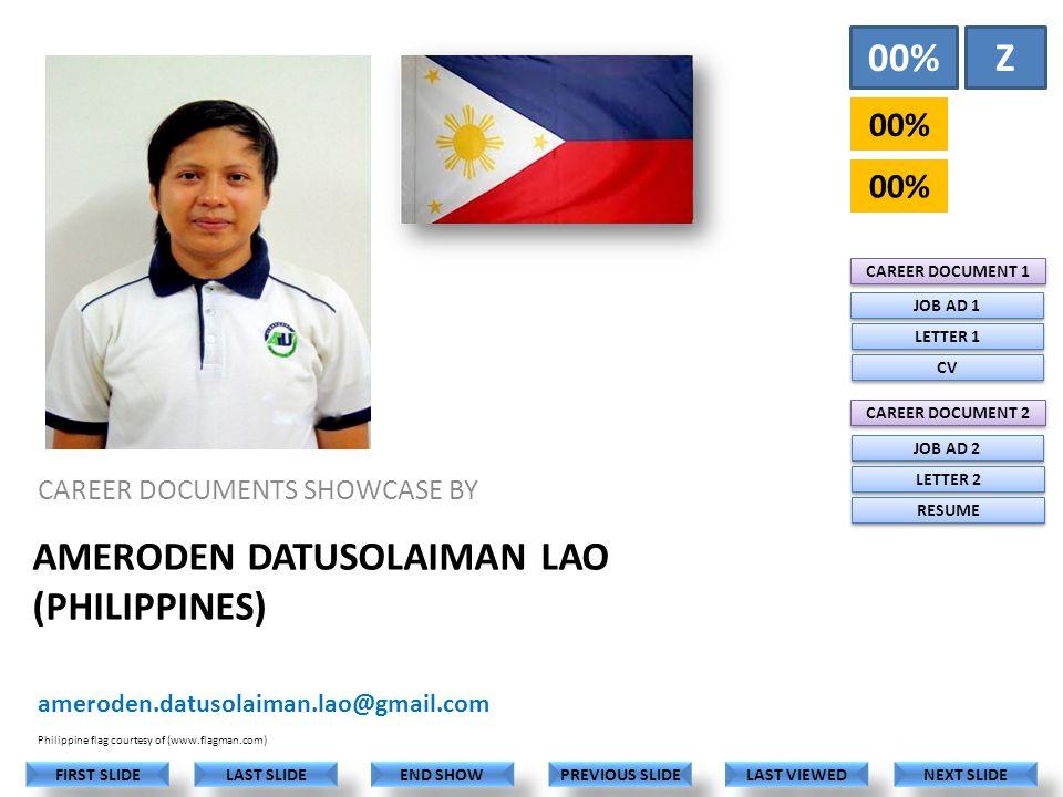 AMERODEN DATUSOLAIMAN LAO (PHILIPPINES) CAREER DOCUMENTS SHOWCASE BY ameroden.datusolaiman.lao@gmail.com LAST VIEWED NEXT SLIDE LAST SLIDE FIRST SLIDE PREVIOUS SLIDE END SHOW Philippine flag courtesy of (www.flagman.com) 00% Z CAREER DOCUMENT 1 CAREER DOCUMENT 2 JOB AD 1 LETTER 1 CV JOB AD 2 LETTER 2 RESUME