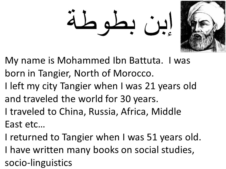 My name is Mohammed Ibn Battuta. I was born in Tangier, North of Morocco.