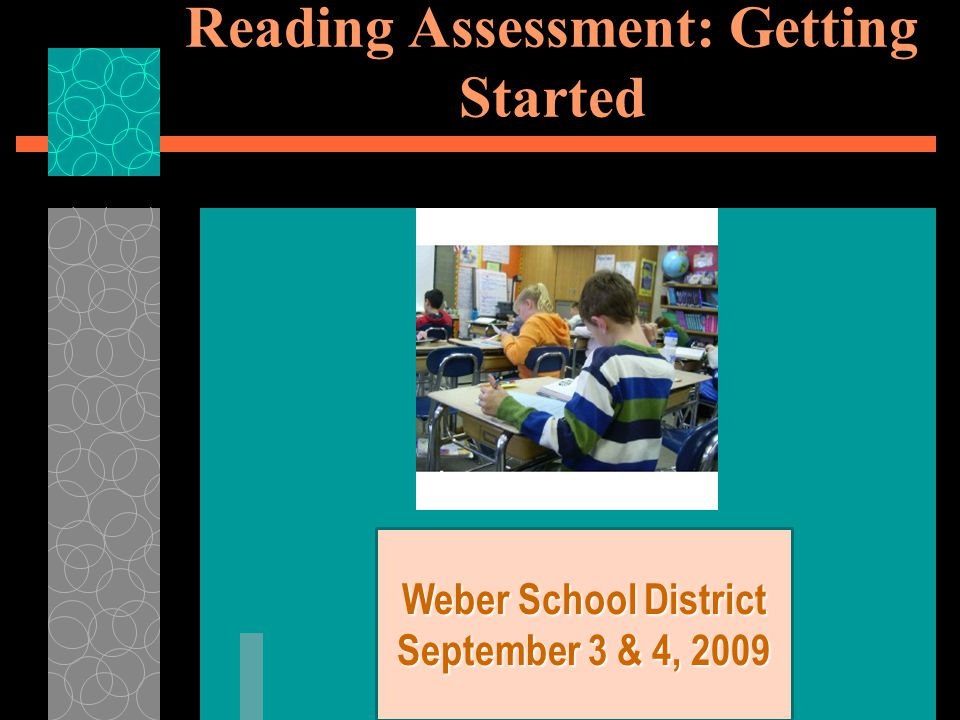 Reading Assessment: Getting Started Weber School District September 3 & 4, 2009