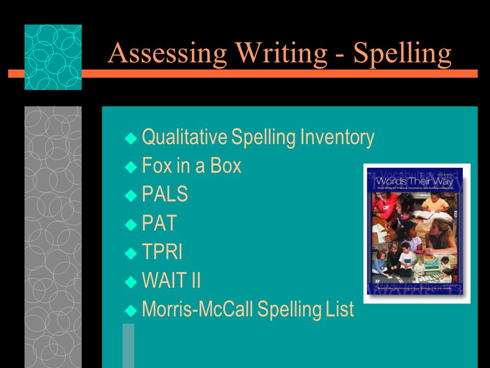 Assessing Writing - Spelling  Qualitative Spelling Inventory  Fox in a Box  PALS  PAT  TPRI  WAIT II  Morris-McCall Spelling List