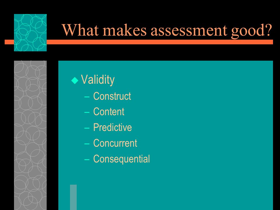 What makes assessment good  Validity –Construct –Content –Predictive –Concurrent –Consequential
