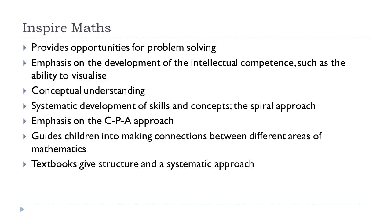 Inspire Maths  Provides opportunities for problem solving  Emphasis on the development of the intellectual competence, such as the ability to visual