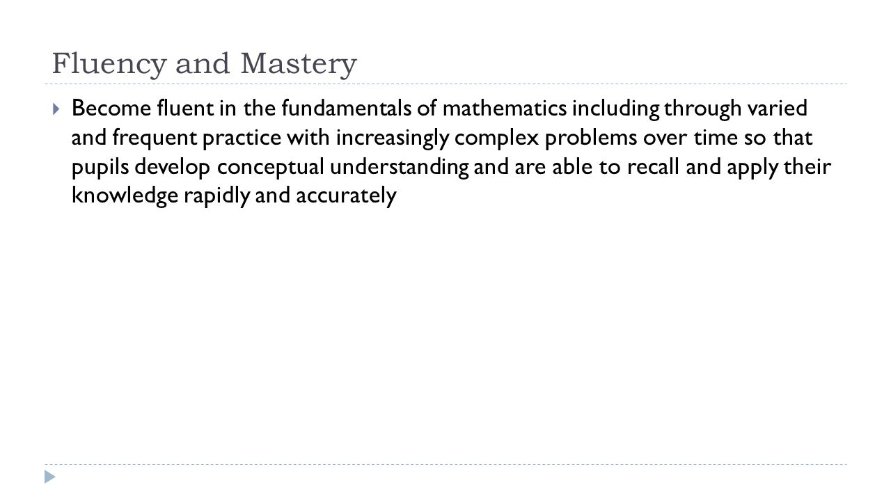 Fluency and Mastery  Become fluent in the fundamentals of mathematics including through varied and frequent practice with increasingly complex problems over time so that pupils develop conceptual understanding and are able to recall and apply their knowledge rapidly and accurately