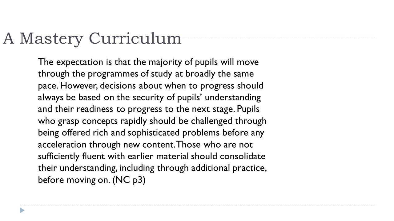 A Mastery Curriculum The expectation is that the majority of pupils will move through the programmes of study at broadly the same pace. However, decis