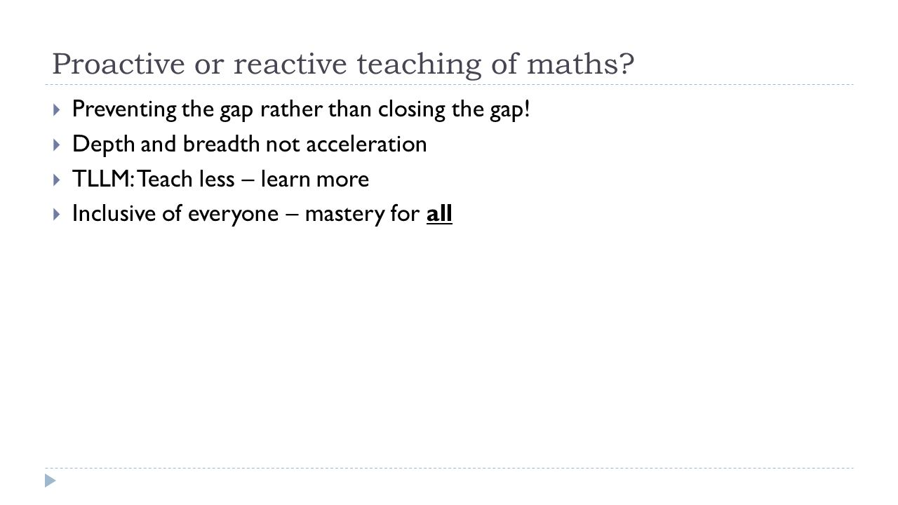 Proactive or reactive teaching of maths. Preventing the gap rather than closing the gap.