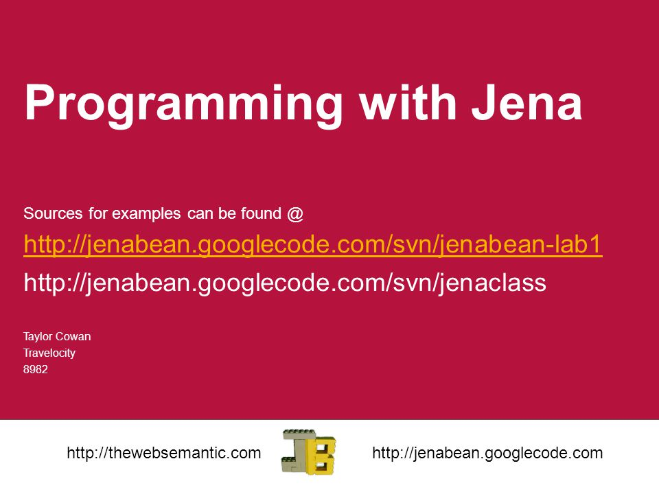 Programming with Jena Sources for examples can be found @ http://jenabean.googlecode.com/svn/jenabean-lab1 http://jenabean.googlecode.com/svn/jenaclass Taylor Cowan Travelocity 8982