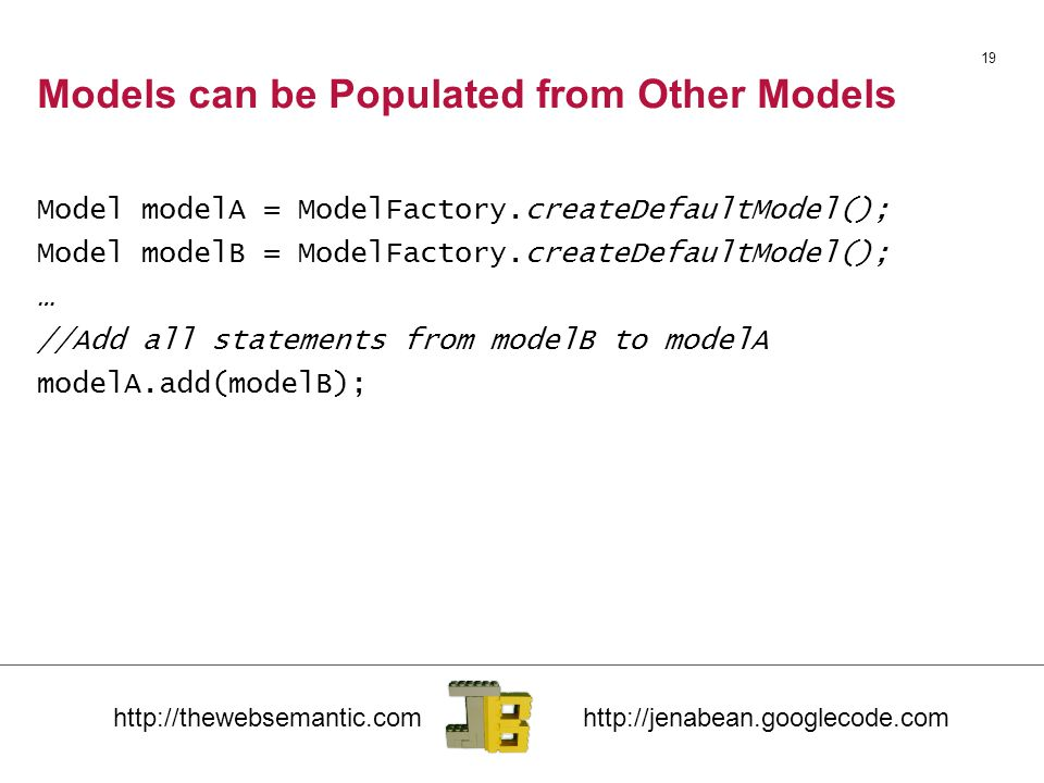 Models can be Populated from Other Models Model modelA = ModelFactory.createDefaultModel(); Model modelB = ModelFactory.createDefaultModel(); … //Add all statements from modelB to modelA modelA.add(modelB); 19