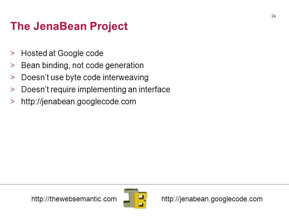 24 The JenaBean Project >Hosted at Google code >Bean binding, not code generation >Doesn't use byte code interweaving >Doesn't require implementing an interface >http://jenabean.googlecode.com